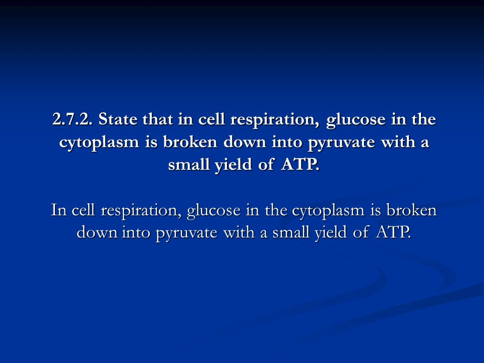 State that in cell respiration, glucose in the cytoplasm is broken down into pyruvate with a small yield of ATP.