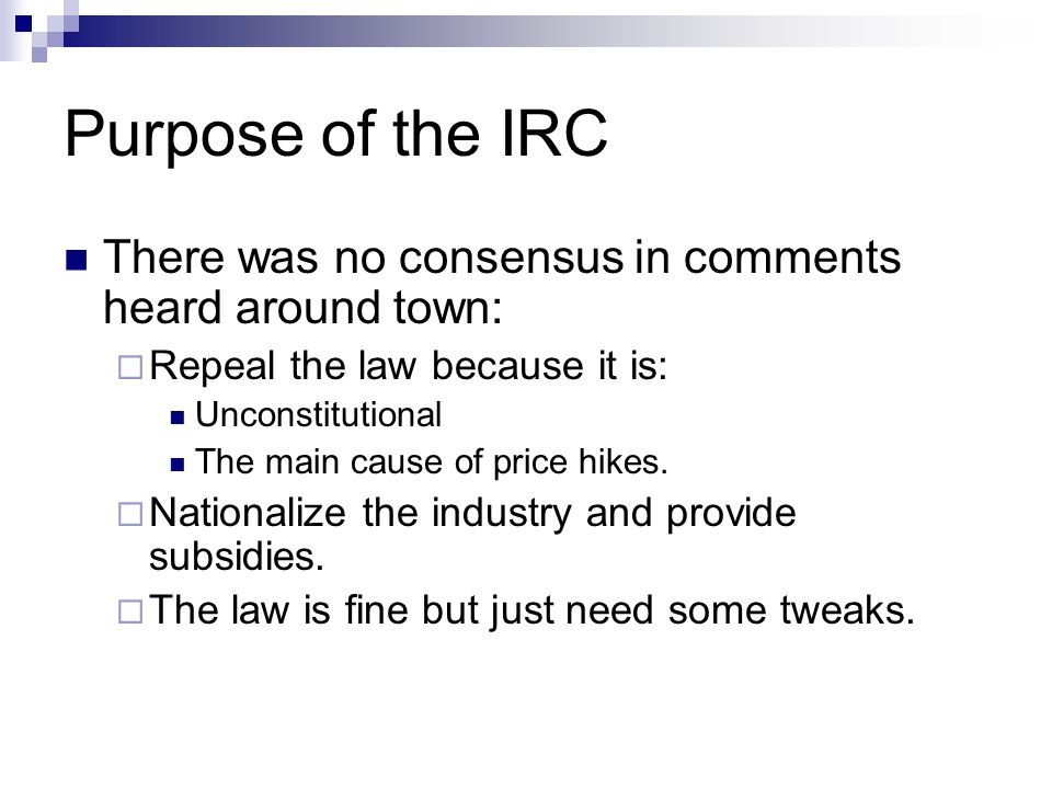Purpose of the IRC There was no consensus in comments heard around town: Repeal the law because it is: