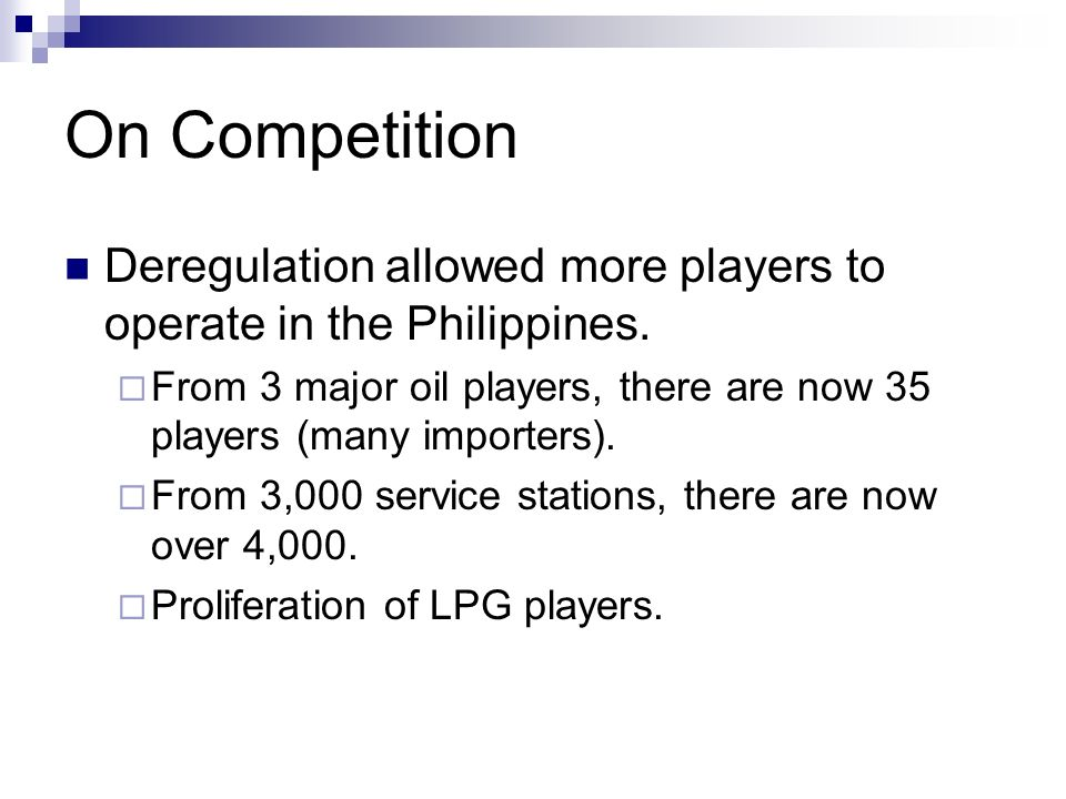 On Competition Deregulation allowed more players to operate in the Philippines. From 3 major oil players, there are now 35 players (many importers).