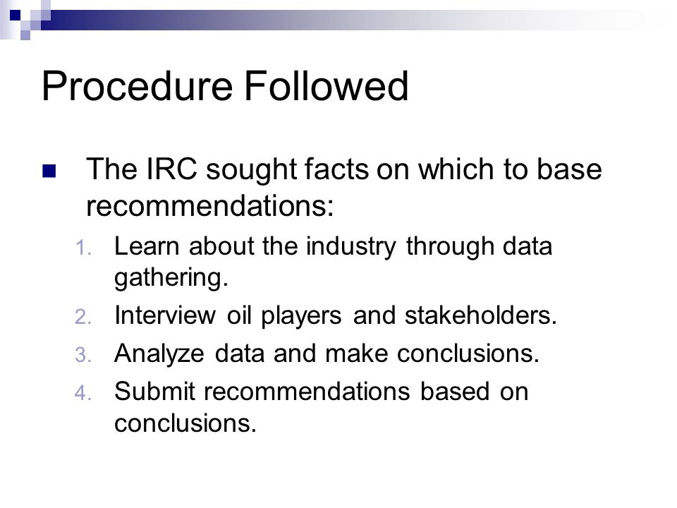 Procedure Followed The IRC sought facts on which to base recommendations: Learn about the industry through data gathering.