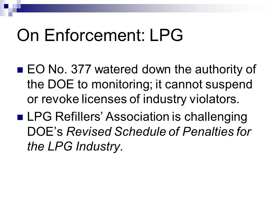On Enforcement: LPG EO No. 377 watered down the authority of the DOE to monitoring; it cannot suspend or revoke licenses of industry violators.