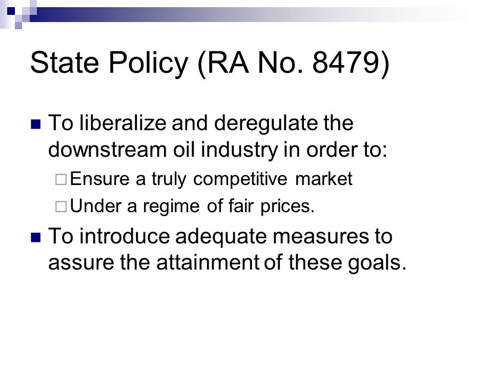 State Policy (RA No. 8479)To liberalize and deregulate the downstream oil industry in order to: Ensure a truly competitive market.