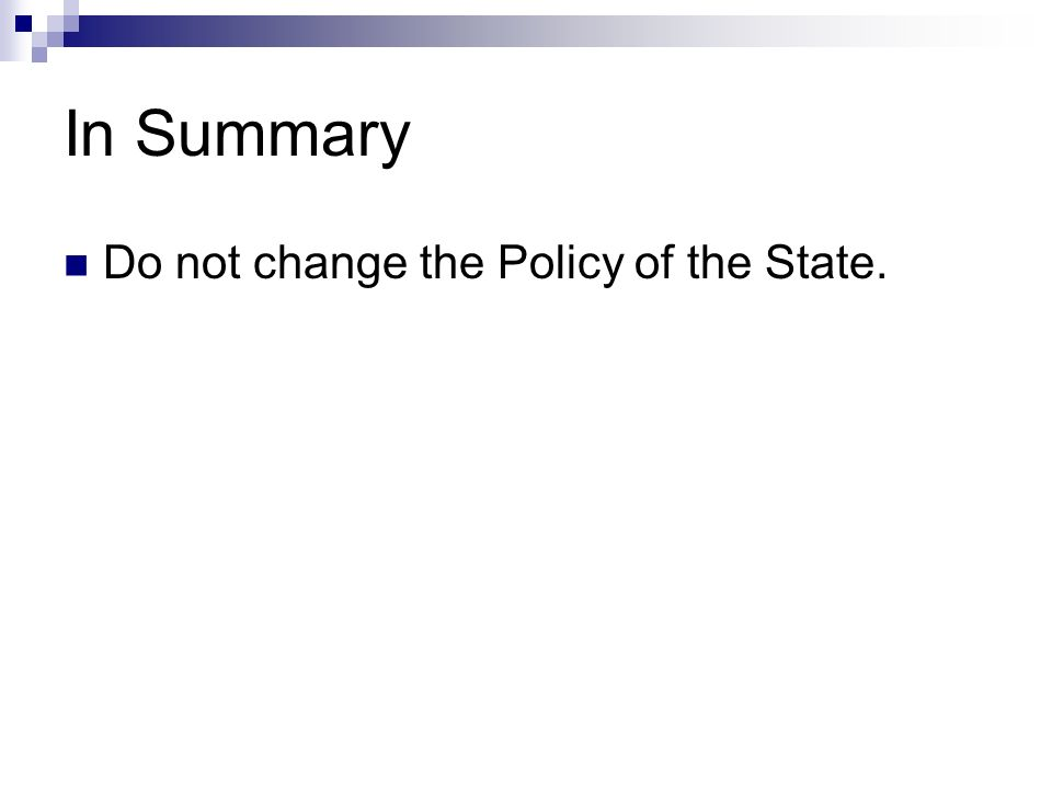 In Summary Do not change the Policy of the State.