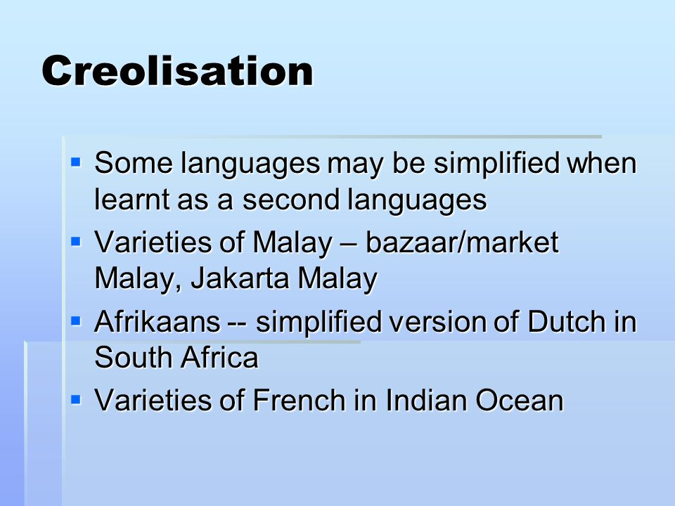 Creolisation Some languages may be simplified when learnt as a second languages. Varieties of Malay – bazaar/market Malay, Jakarta Malay.