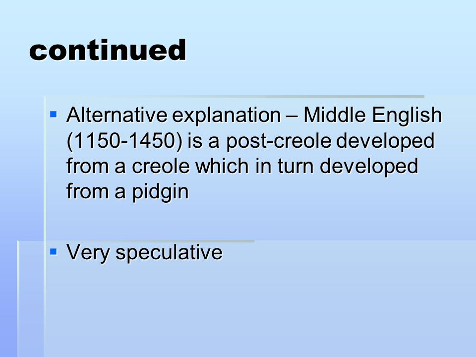 continued Alternative explanation – Middle English (1150-1450) is a post-creole developed from a creole which in turn developed from a pidgin.