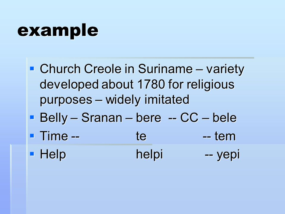 example Church Creole in Suriname – variety developed about 1780 for religious purposes – widely imitated.
