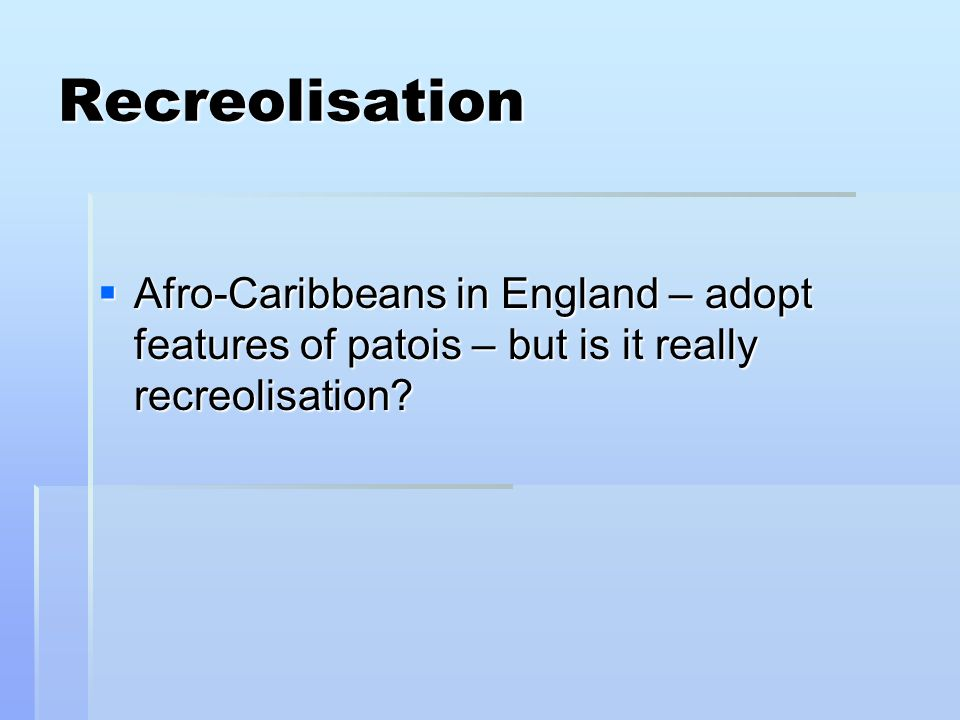 Recreolisation Afro-Caribbeans in England – adopt features of patois – but is it really recreolisation
