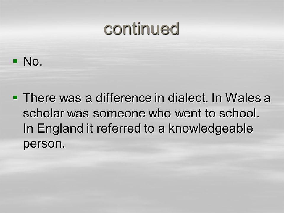 continuedNo.There was a difference in dialect. In Wales a scholar was someone who went to school.
