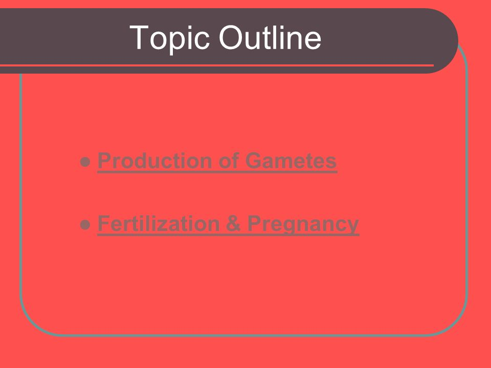 Topic Outline Production of Gametes Fertilization & Pregnancy