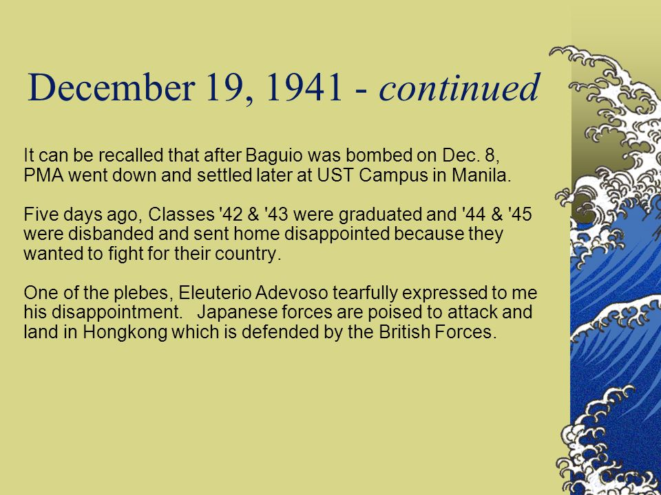 December 19, 1941 - continued It can be recalled that after Baguio was bombed on Dec. 8, PMA went down and settled later at UST Campus in Manila.