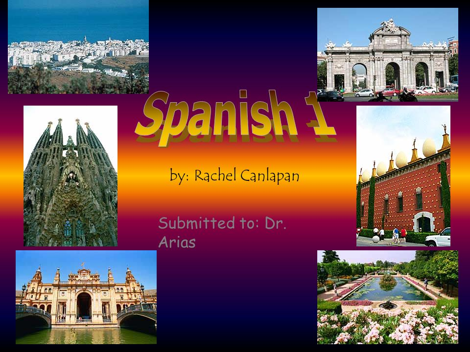 Spanish 1 by: Rachel Canlapan Submitted to: Dr. Arias