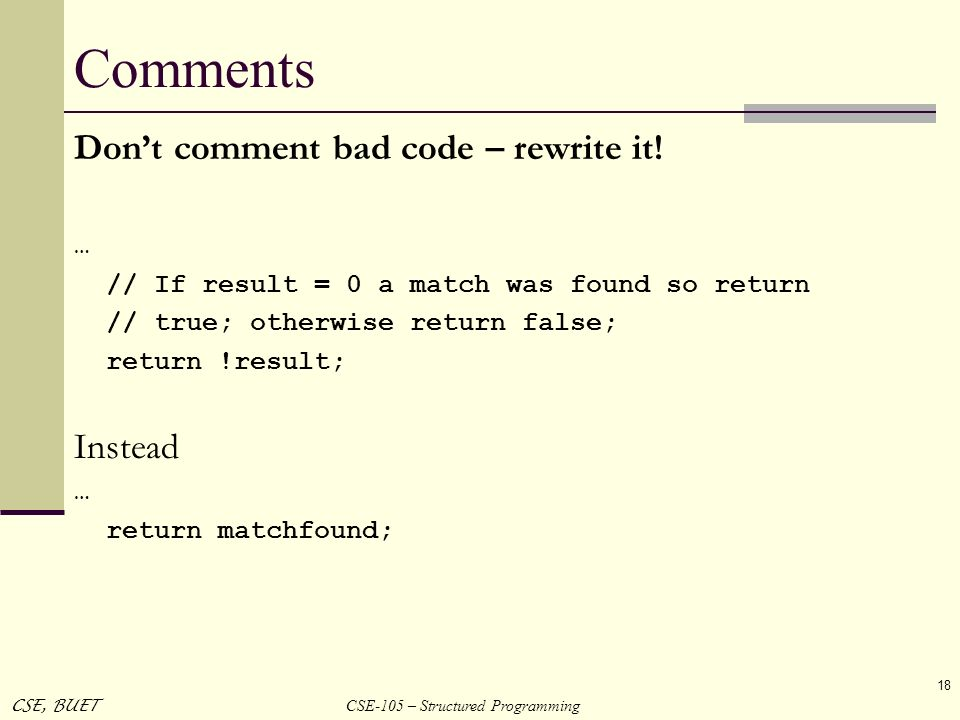 Comments Don't comment bad code – rewrite it! Instead …