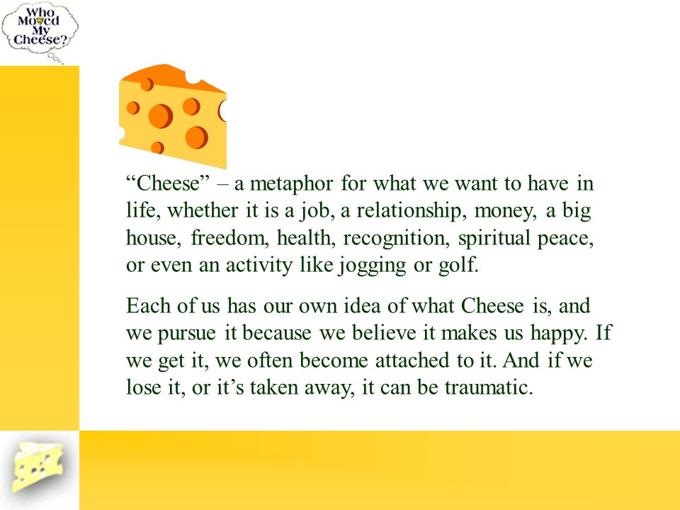 Cheese – a metaphor for what we want to have in life, whether it is a job, a relationship, money, a big house, freedom, health, recognition, spiritual peace, or even an activity like jogging or golf.