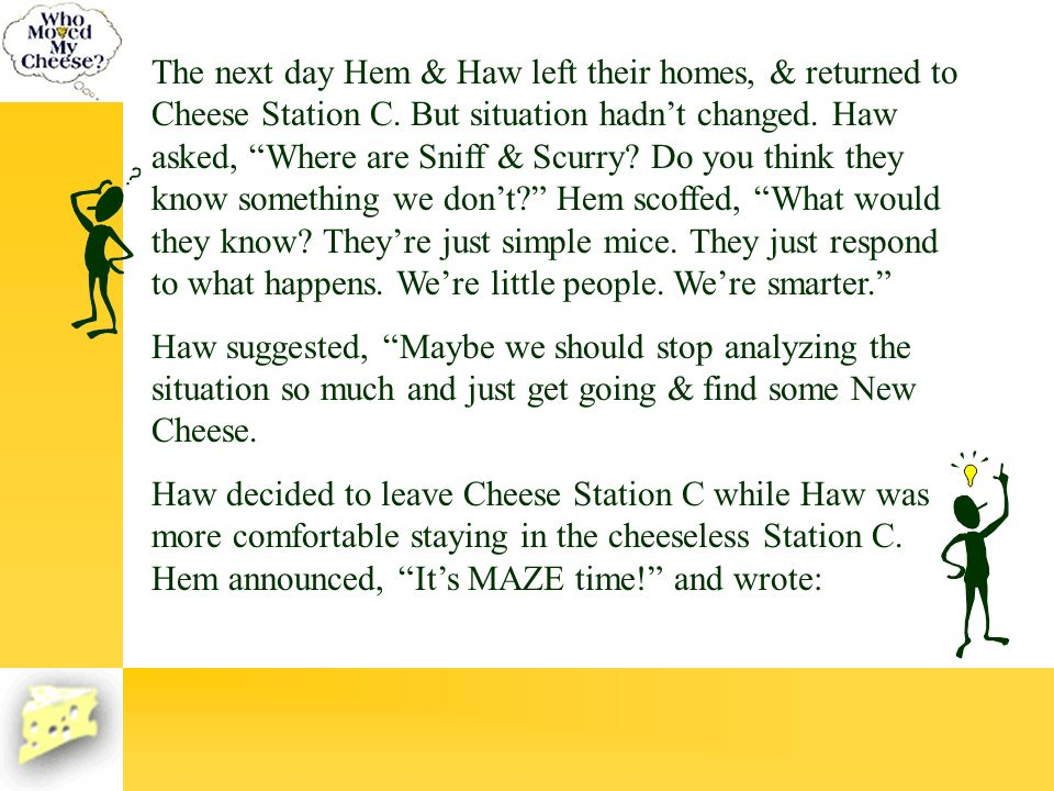 The next day Hem & Haw left their homes, & returned to Cheese Station C. But situation hadn't changed. Haw asked, Where are Sniff & Scurry Do you think they know something we don't Hem scoffed, What would they know They're just simple mice. They just respond to what happens. We're little people. We're smarter.