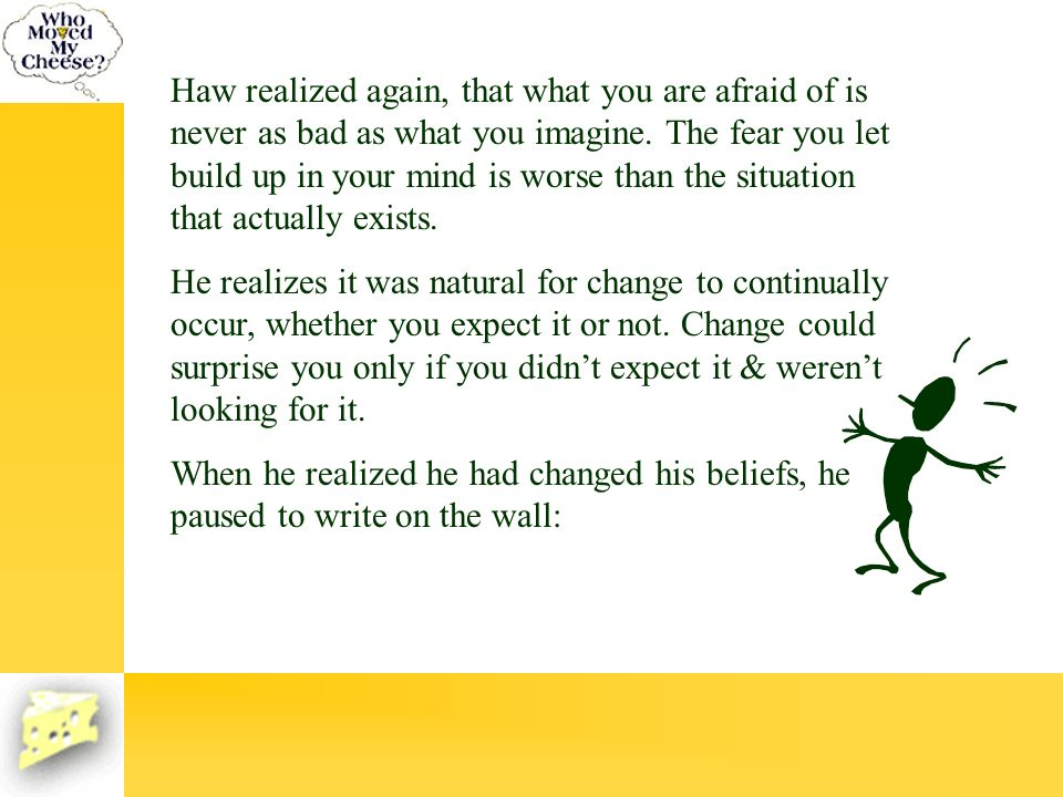 Haw realized again, that what you are afraid of is never as bad as what you imagine. The fear you let build up in your mind is worse than the situation that actually exists.