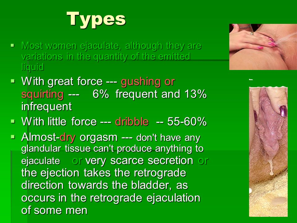 Types Most women ejaculate, although they are variations in the quantity of the emitted liquid.