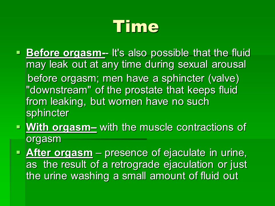 Time Before orgasm-- It s also possible that the fluid may leak out at any time during sexual arousal.