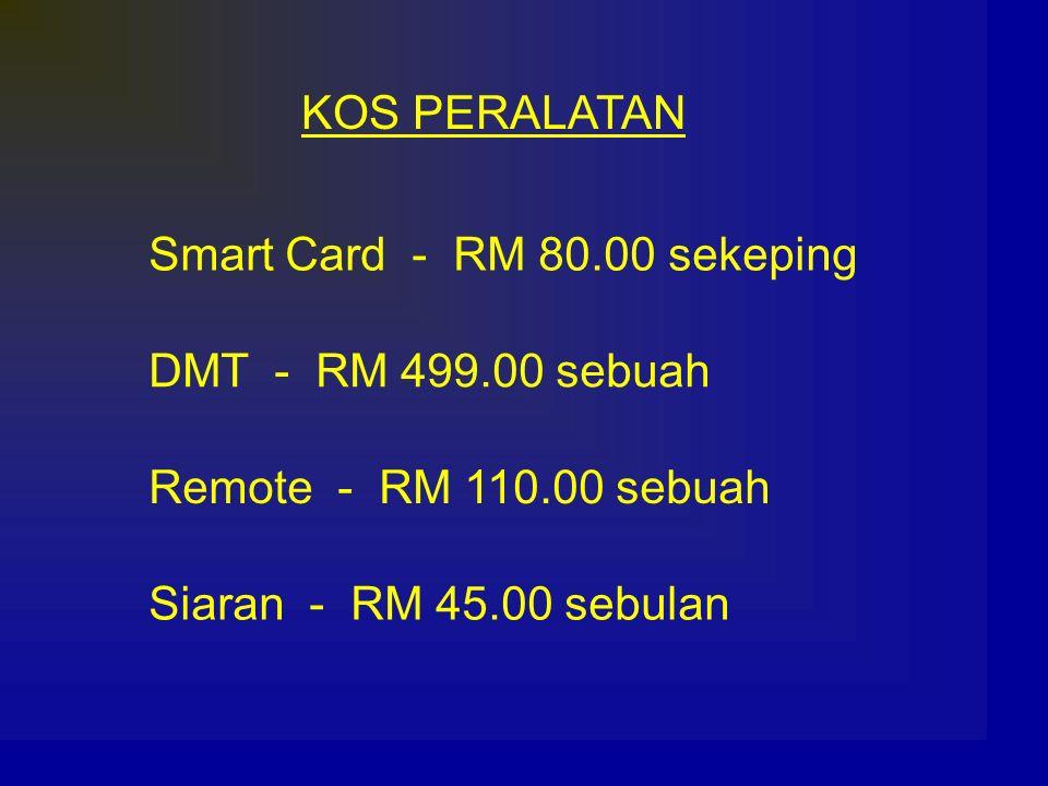 KOS PERALATAN Smart Card - RM 80.00 sekeping. DMT - RM 499.00 sebuah. Remote - RM 110.00 sebuah.
