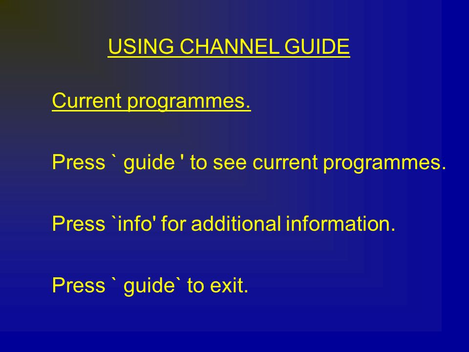 USING CHANNEL GUIDE Current programmes. Press ` guide to see current programmes. Press `info for additional information.