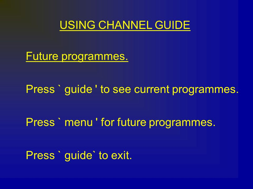 USING CHANNEL GUIDE Future programmes. Press ` guide to see current programmes. Press ` menu for future programmes.