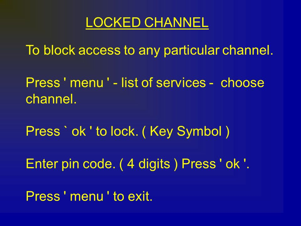 LOCKED CHANNEL To block access to any particular channel. Press menu - list of services - choose.