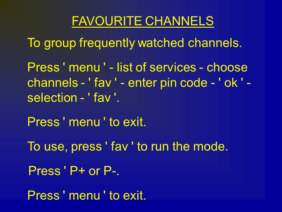 FAVOURITE CHANNELS To group frequently watched channels. Press menu - list of services - choose.