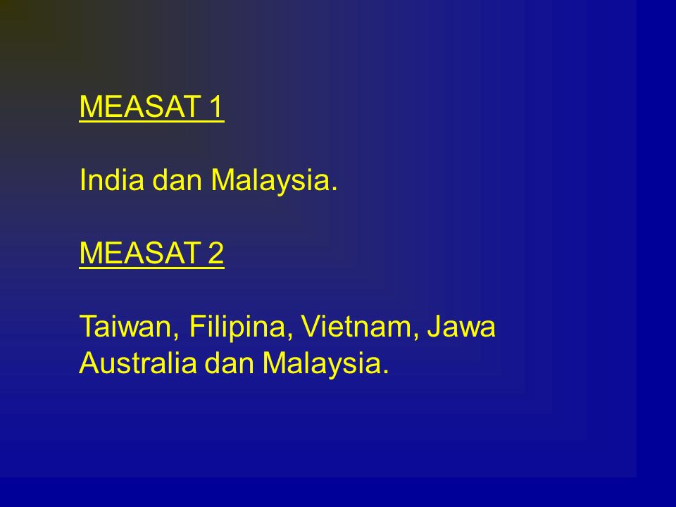 MEASAT 1 India dan Malaysia. MEASAT 2 Taiwan, Filipina, Vietnam, Jawa Australia dan Malaysia.