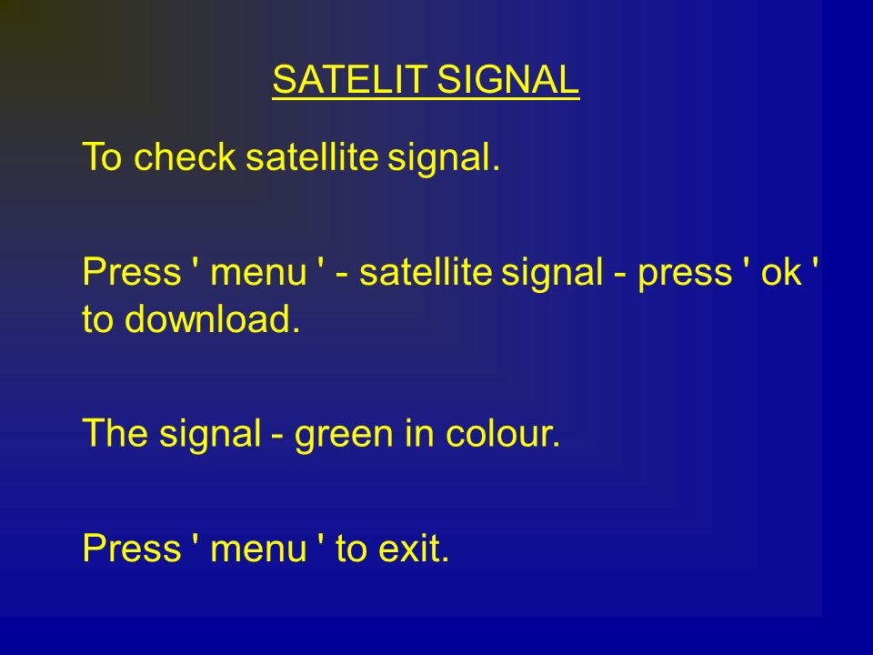 SATELIT SIGNAL To check satellite signal. Press menu - satellite signal - press ok to download.
