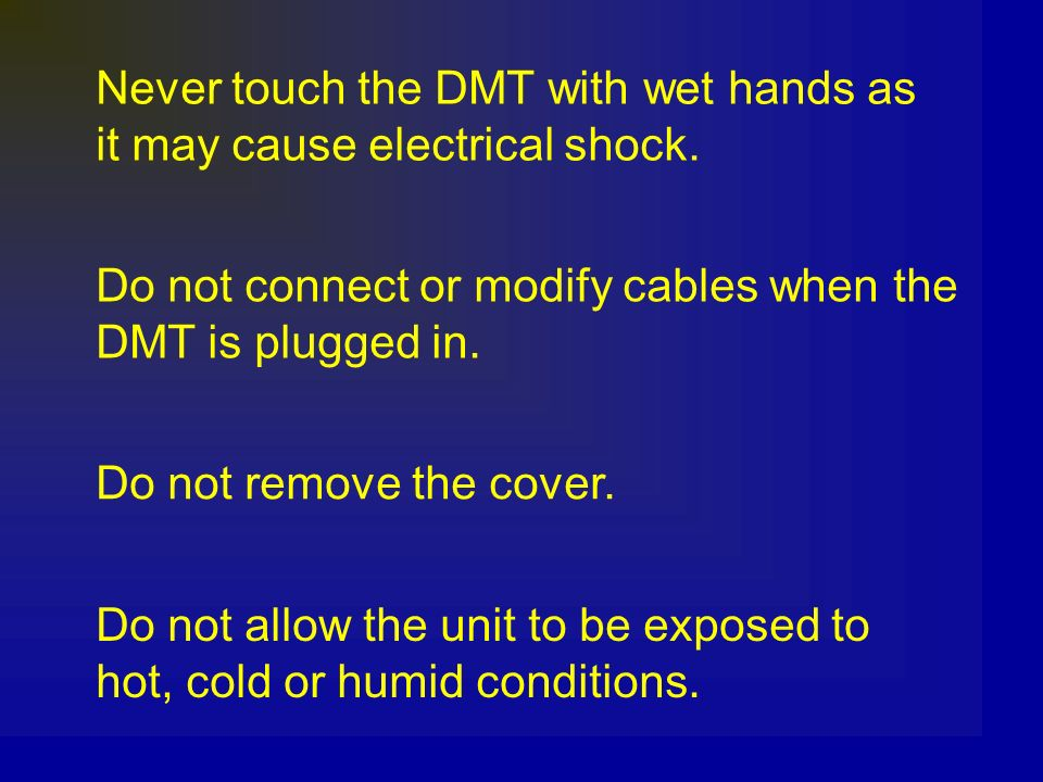 Never touch the DMT with wet hands as