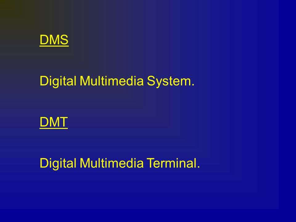 DMS Digital Multimedia System. DMT Digital Multimedia Terminal.