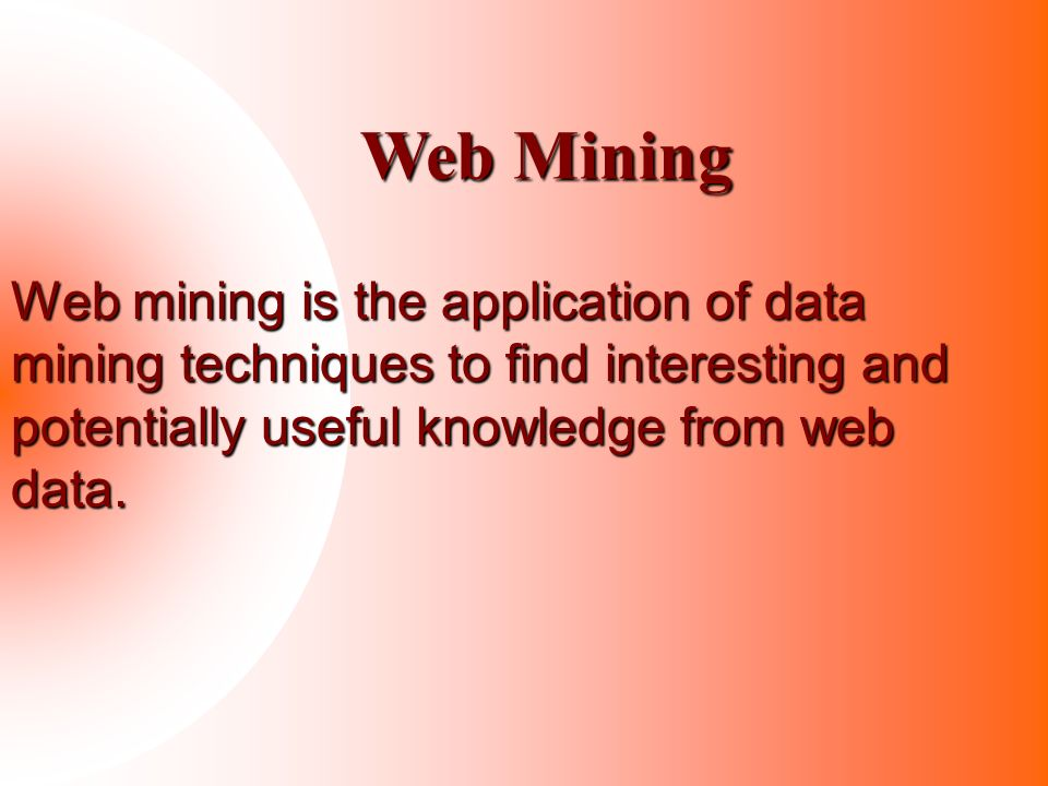 Web Mining Web mining is the application of data mining techniques to find interesting and potentially useful knowledge from web data.
