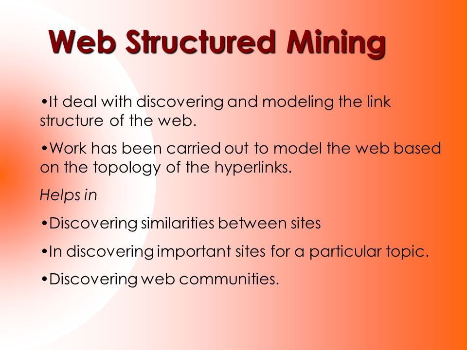 Web Structured Mining It deal with discovering and modeling the link structure of the web.
