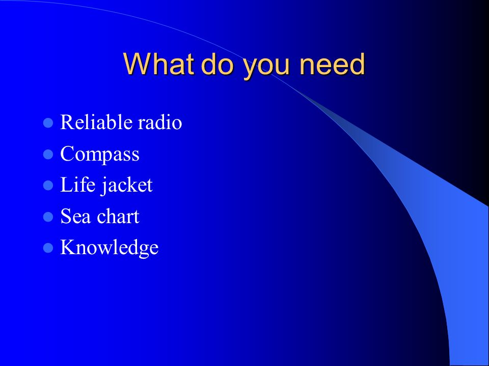 What do you need Reliable radio Compass Life jacket Sea chart
