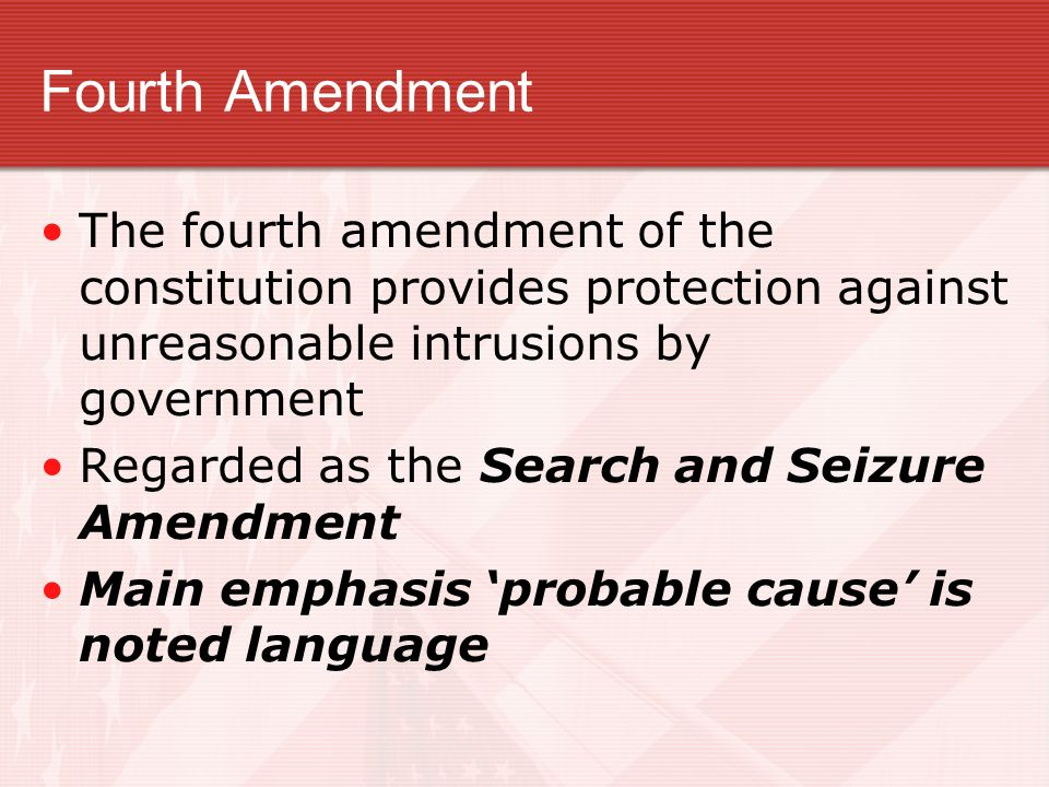 Fourth Amendment The fourth amendment of the constitution provides protection against unreasonable intrusions by government.