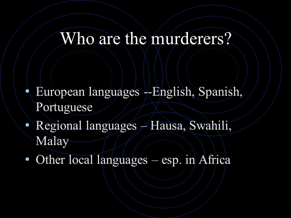 Who are the murderers European languages --English, Spanish, Portuguese. Regional languages – Hausa, Swahili, Malay.