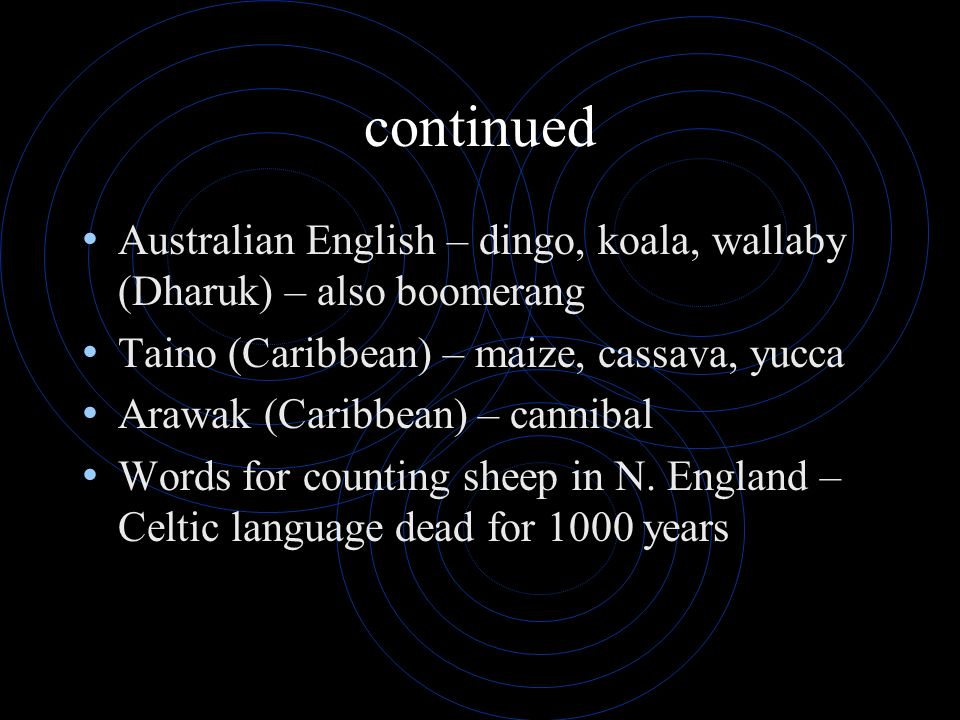 continued Australian English – dingo, koala, wallaby (Dharuk) – also boomerang. Taino (Caribbean) – maize, cassava, yucca.