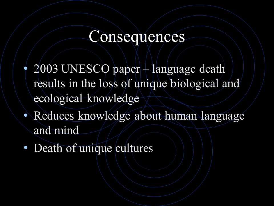 Consequences 2003 UNESCO paper – language death results in the loss of unique biological and ecological knowledge.