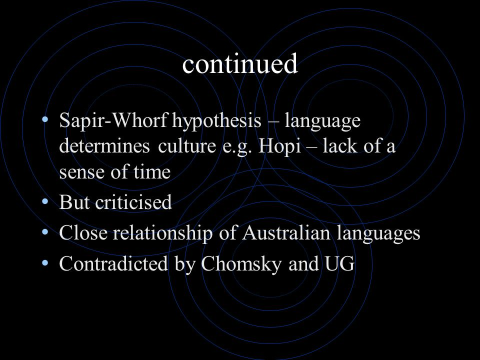 continued Sapir-Whorf hypothesis – language determines culture e.g. Hopi – lack of a sense of time.