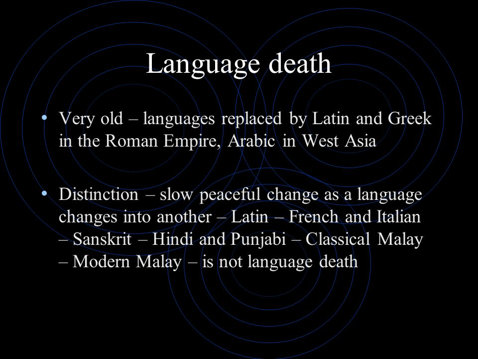 Language death Very old – languages replaced by Latin and Greek in the Roman Empire, Arabic in West Asia.
