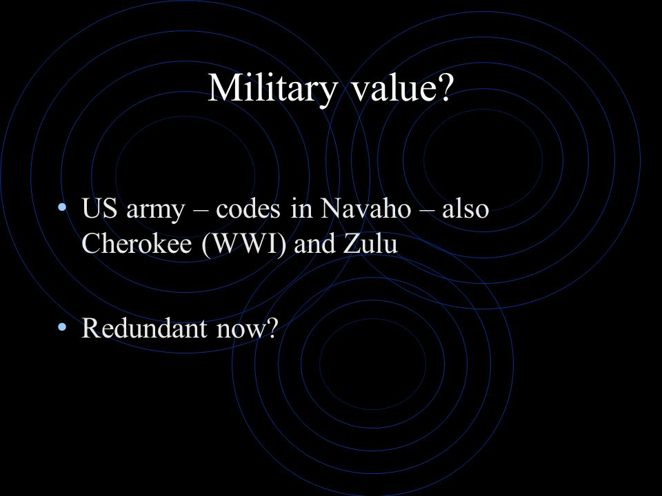 Military value US army – codes in Navaho – also Cherokee (WWI) and Zulu Redundant now
