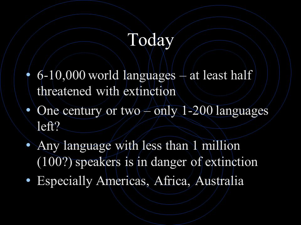 Today 6-10,000 world languages – at least half threatened with extinction. One century or two – only 1-200 languages left