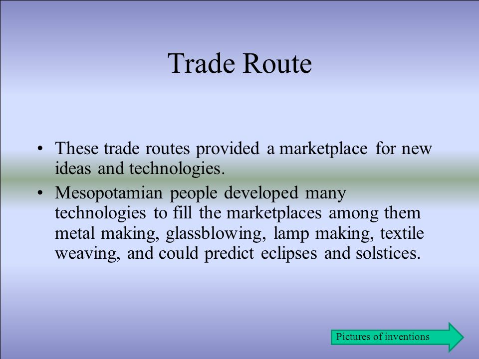 Trade Route These trade routes provided a marketplace for new ideas and technologies.