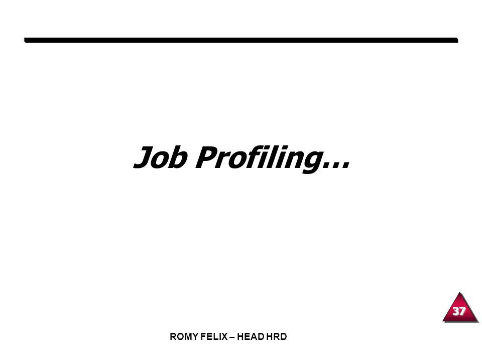 Job Profiling… ROMY FELIX – HEAD HRD