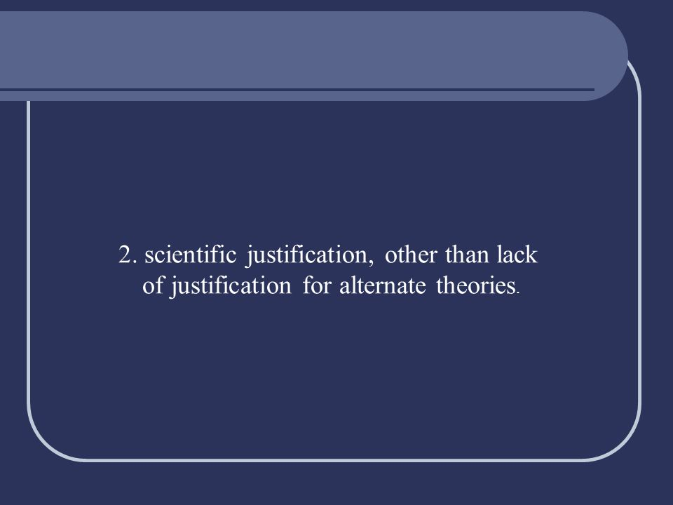 2. scientific justification, other than lack