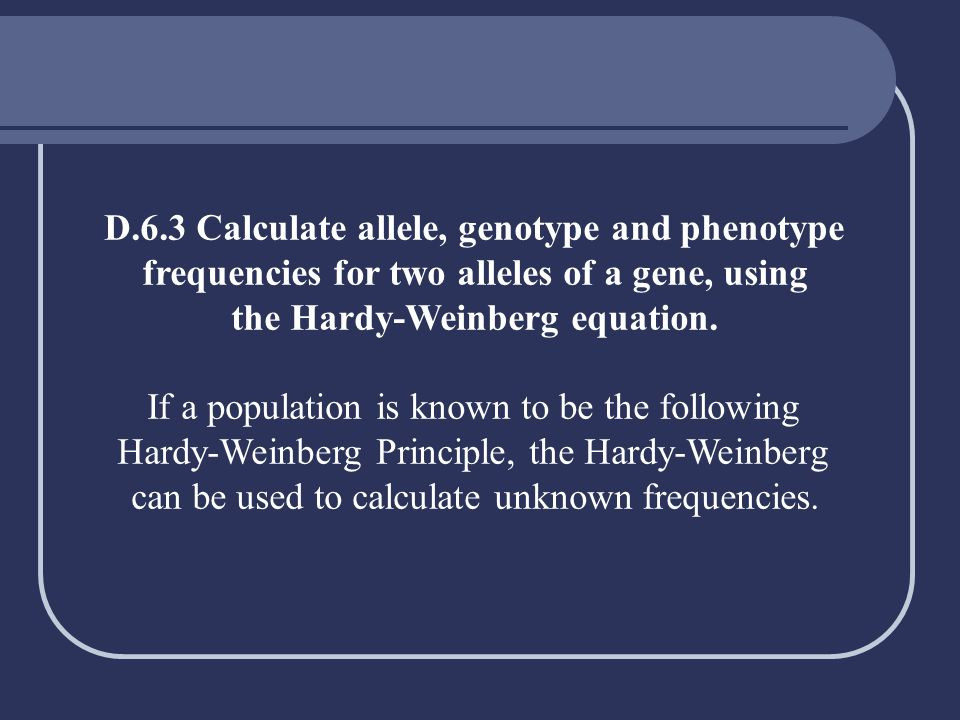 D.6.3 Calculate allele, genotype and phenotype
