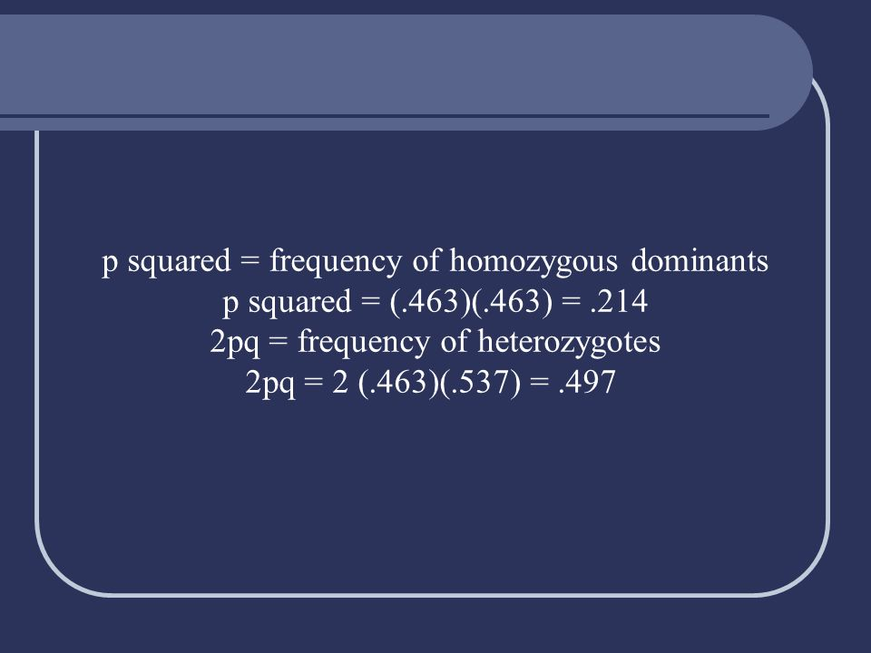 p squared = frequency of homozygous dominants p squared = (. 463)(