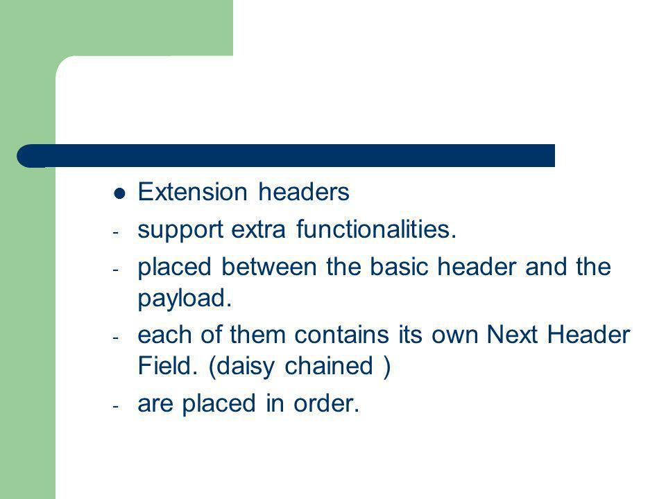 Extension headers support extra functionalities. placed between the basic header and the payload.