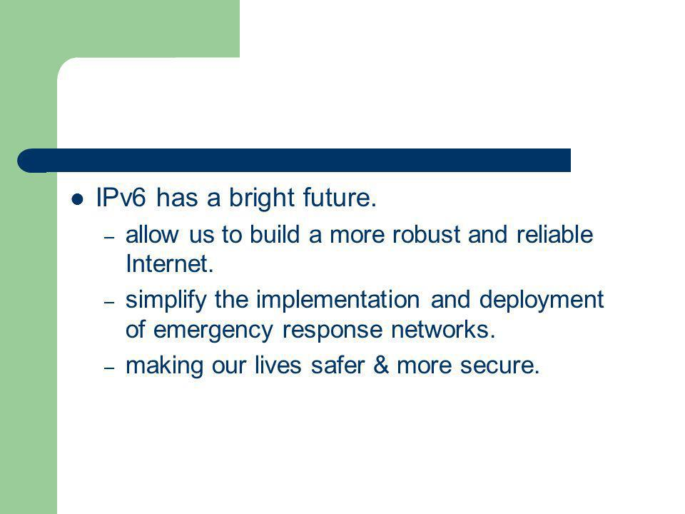 IPv6 has a bright future.allow us to build a more robust and reliable Internet.