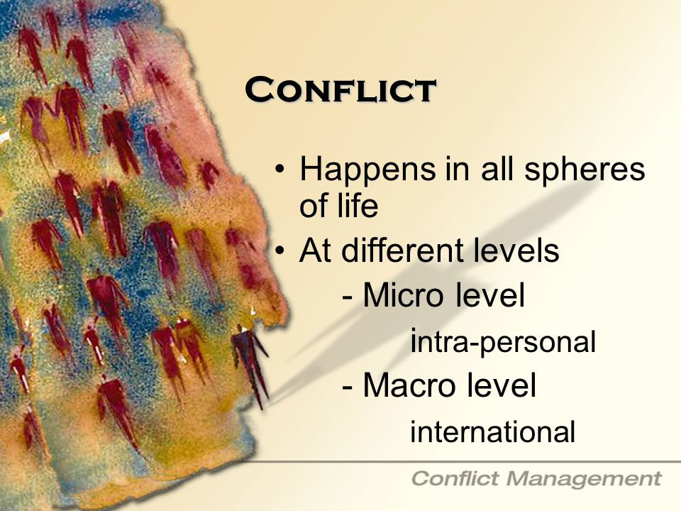 Conflict Happens in all spheres of life At different levels