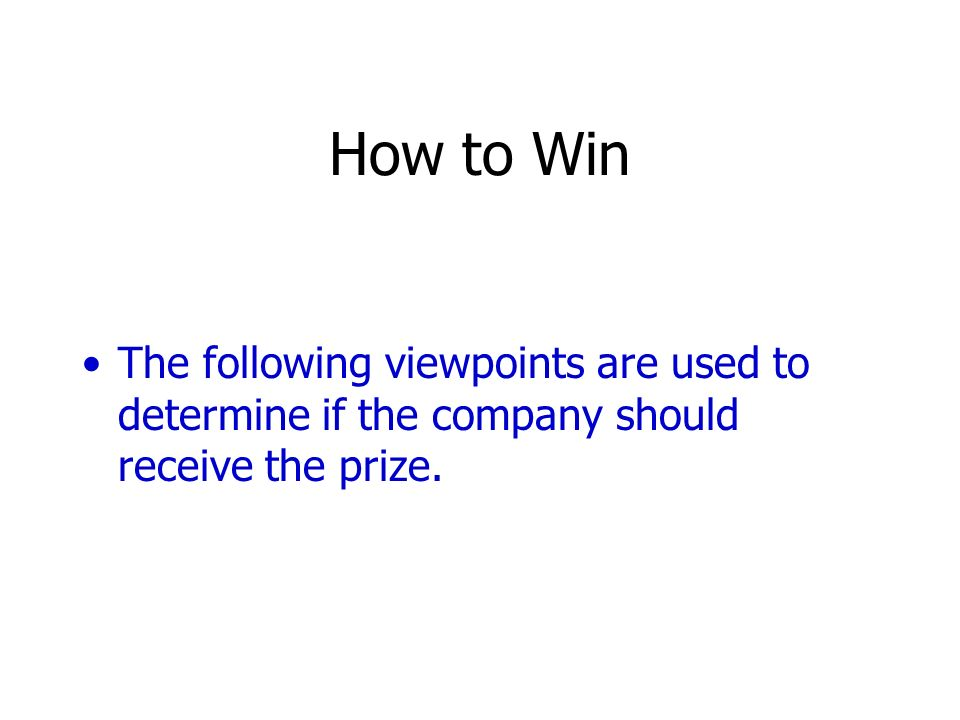How to Win The following viewpoints are used to determine if the company should receive the prize.